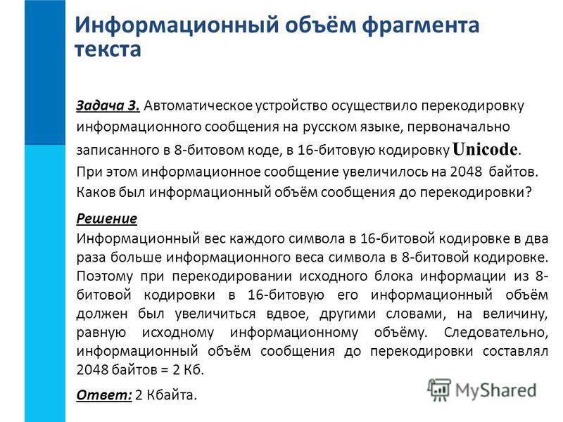 Информационный объём фрагмента текста Задача 3. Автоматическое устройство осуществило перекодировку информационного сообщения на русском языке, первоначально записанного в 8-битовом коде, в 16-битовую кодировку Unicode. При этом информационное сообще