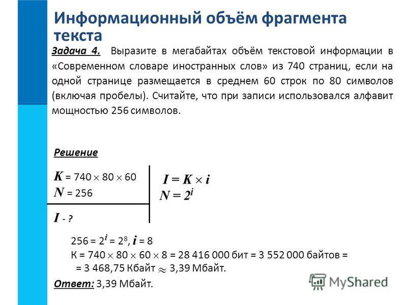 Информационный объём фрагмента текста Ответ: 3,39 Мбайт. K = 740 80 60 N = 256 I - ? 256 = 2 i = 2 8, i = 8 К = 740 80 60 8 = 28 416 000 бит = 3 552 000 байтов = = 3 468,75 Кбайт 3,39 Мбайт. I = K i N = 2 i Решение Задача 4. Выразите в мегабайтах объ
