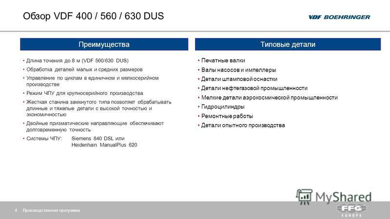 Обзор VDF 400 / 560 / 630 DUS Производственная программа 4 Преимущества Длина точения до 8 м (VDF 560/630 DUS) Обработка деталей малых и средних размеров Управление по циклам в единичном и мелкосерийном производстве Режим ЧПУ для крупносерийного прои