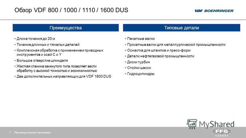Обзор VDF 800 / 1000 / 1110 / 1600 DUS Производственная программа 7 Преимущества Длина точения до 20 м Точение длинных и тяжелых деталей Комплексная обработка с применением приводных инструментов и осей C и Y Большое отверстие шпинделя Жесткая станин