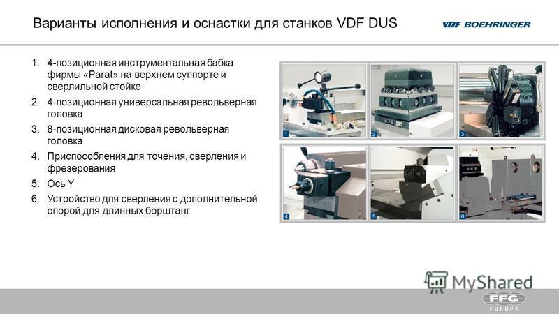 Варианты исполнения и оснастки для станков VDF DUS 1.4-позиционная инструментальная бабка фирмы «Parat» на верхнем суппорте и сверлильной стойке 2.4-позиционная универсальная револьверная головка 3.8-позиционная дисковая револьверная головка 4. Присп