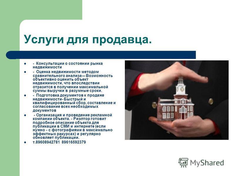 Услуги для продавца. - Консультации о состоянии рынка недвижимости - Оценка недвижимости методом сравнительного анализа-– Возможность объективно оценить объект недвижимости, что впоследствии отразится в получении максимальной суммы выручки в разумные