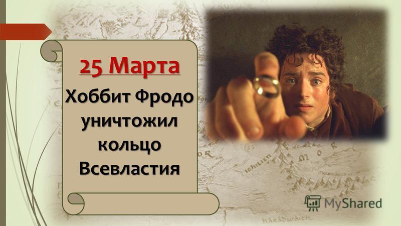 25 Марта Хоббит Фродо уничтожил кольцо Всевластия