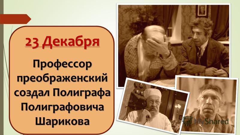 23 Декабря Профессор преображенский создал Полиграфа Полиграфовича Шарикова