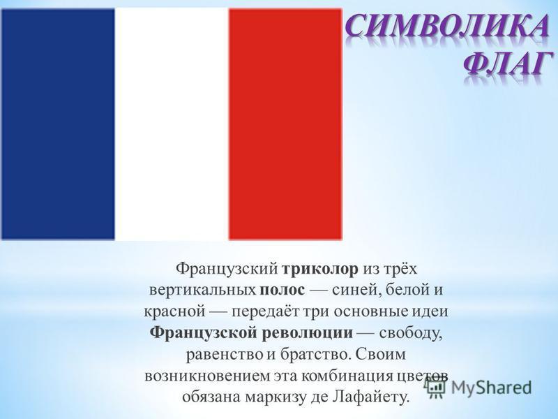 Французский триколор из трёх вертикальных полос синей, белой и красной передаёт три основные идеи Французской революции свободу, равенство и братство. Своим возникновением эта комбинация цветов обязана маркизу де Лафайету.
