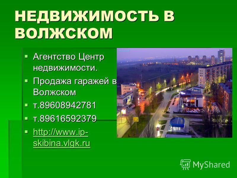 НЕДВИЖИМОСТЬ В ВОЛЖСКОМ Агентство Центр недвижимости. Агентство Центр недвижимости. Продажа гаражей в Волжском Продажа гаражей в Волжском т.89608942781 т.89608942781 т.89616592379 т.89616592379 http://www.ip- skibina.vlgk.ru http://www.ip- skibina.vl