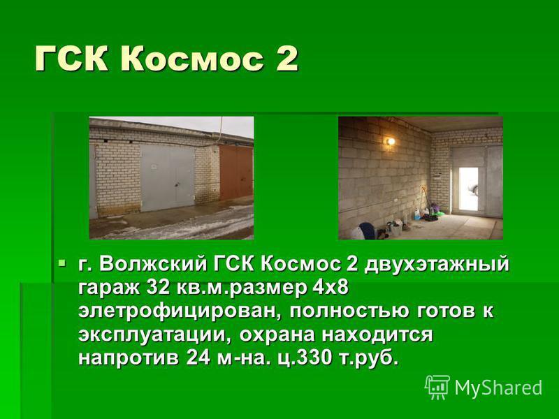 ГСК Космос 2 г. Волжский ГСК Космос 2 двухэтажный гараж 32 кв.м.размер 4 х 8 элетрофицирован, полностью готов к эксплуатации, охрана находится напротив 24 м-на. ц.330 т.руб. г. Волжский ГСК Космос 2 двухэтажный гараж 32 кв.м.размер 4 х 8 элетрофициро