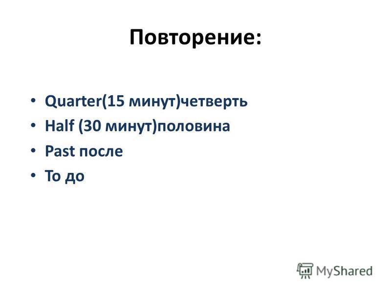 Повторение: Quarter(15 минут)четверть Half (30 минут)половина Past после To до