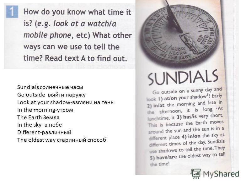 Sundials солнечные часы Go outside выйти наружу Look at your shadow-взгляни на тень In the morning-утром The Earth Земля In the sky в небе Different-различный The oldest way старинный способ