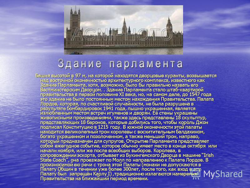 Башня высотой в 97 м, на которой находятся дворцовые куранты, возвышается над восточной оконечностью архитектурного комплекса, известного как Здание Парламента, хотя, возможно, было бы правильно назвать его Вестминстерским Дворцом.. Здание Парламента