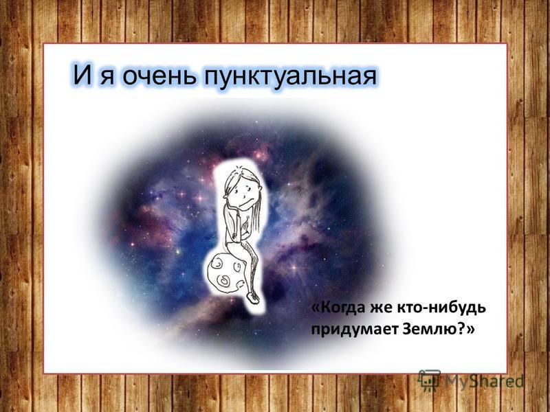 «Когда же кто-нибудь придумает Землю?»