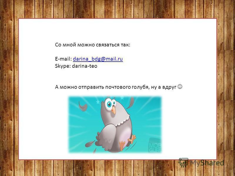 Со мной можно связаться так: E-mail: darina_bdg@mail.rudarina_bdg@mail.ru Skype: darina-teo А можно отправить почтового голубя, ну а вдруг
