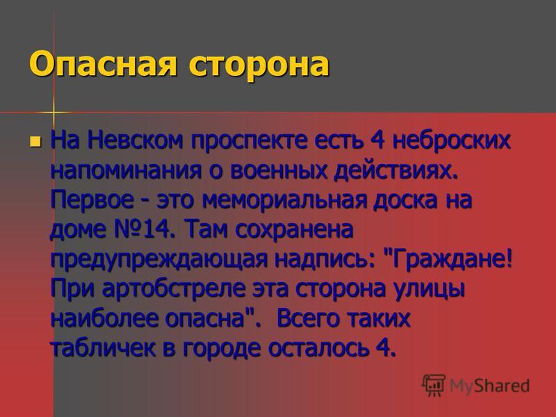 Опасная сторона На Невском проспекте есть 4 неброских напоминания о военных действиях. Первое - это мемориальная доска на доме 14. Там сохранена предупреждающая надпись: