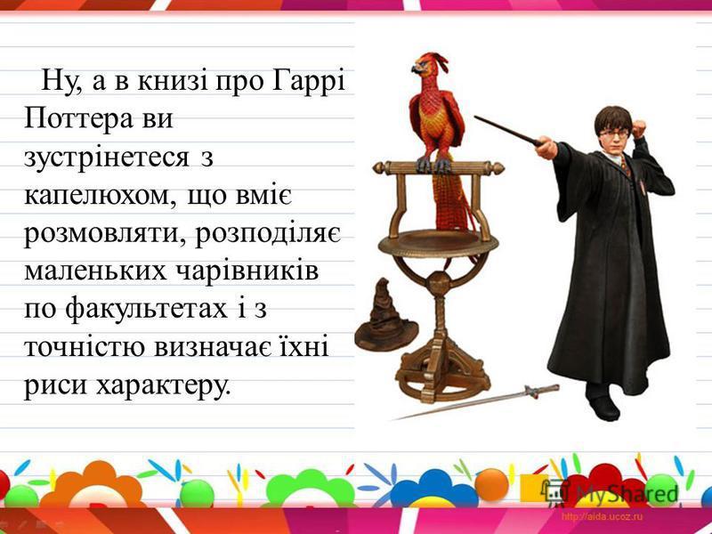 Ну, а в книзі про Гаррі Поттера ви зустрінетеся з капелюхом, що вміє розмовляти, розподіляє маленьких чарівників по факультетах і з точністю визначає їхні риси характеру.