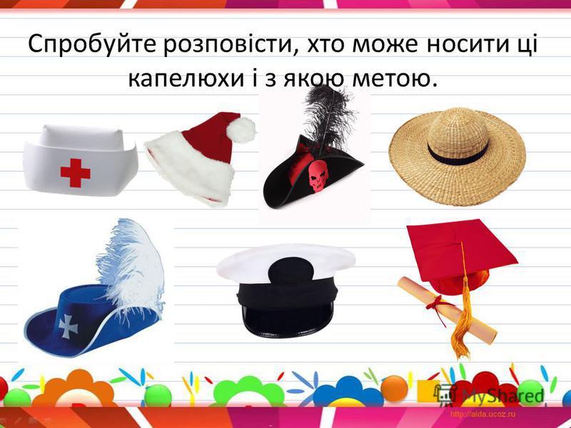 Спробуйте розповісти, кто может носить ці капелюхи і з якою метою.