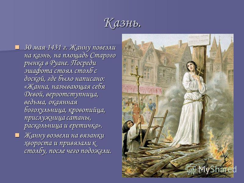 Казнь. 30 мая 1431 г. Жанну повезли на казнь, на площадь Старого рынка в Руане. Посреди эшафота стоял столб с доской, где было написано: «Жанна, называющая себя Девой, вероотступница, ведьма, окаянная богохульница, кровопийца, прислужница сатаны, рас