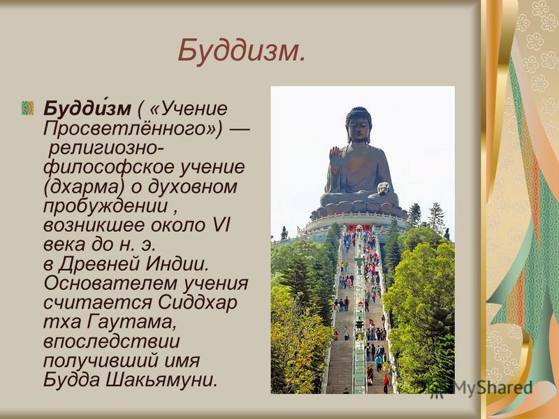 Буддизм. Будди́зм ( «Учение Просветлённого») религиозно- философское учение (дхарма) о духовном пробуждении, возникшее около VI века до н. э. в Древней Индии. Основателем учения считается Сиддхар тха Гаутама, впоследствии получивший имя Буда Шакьямун