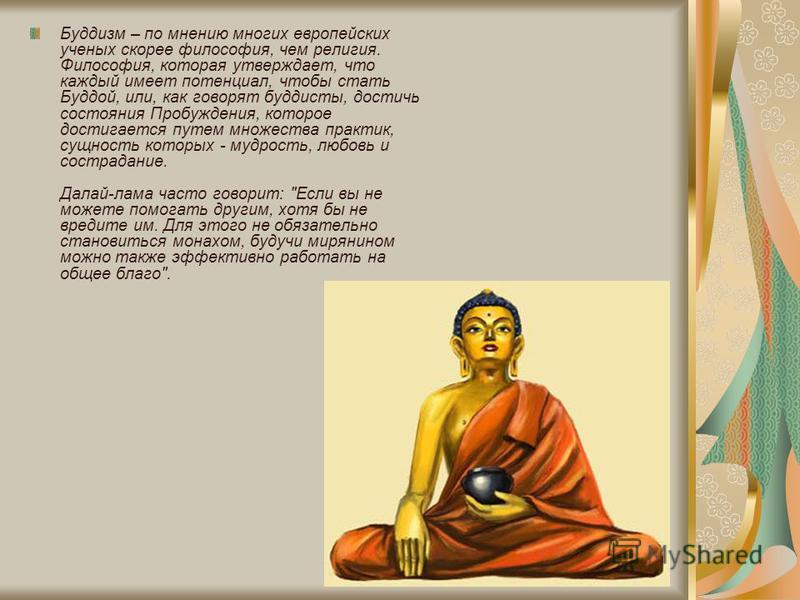 Буддизм – по мнению многих европейских ученых скорее философия, чем религия. Философия, которая утверждает, что каждый имеет потенциал, чтобы стать Буддой, или, как говорят буддисты, достичь состояния Пробуждения, которое достигается путем множества
