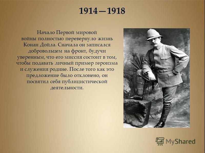 19141918 Начало Первой мировой войны полностью перевернуло жизнь Конан Дойла. Сначала он записался добровольцем на фронт, будучи уверенным, что его миссия состоит в том, чтобы подавать личный пример героизма и служения родине. После того как это пред