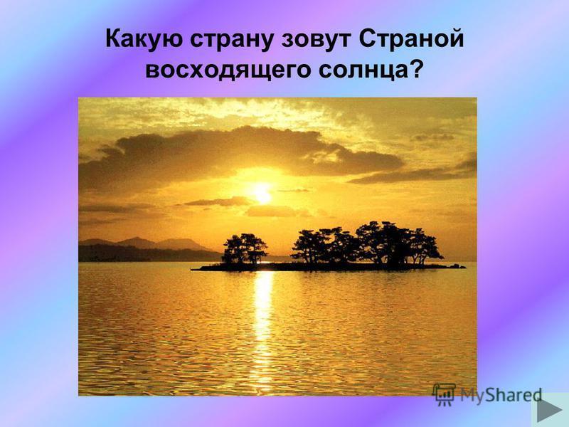 Какую страну зовут Страной восходящего солнца?