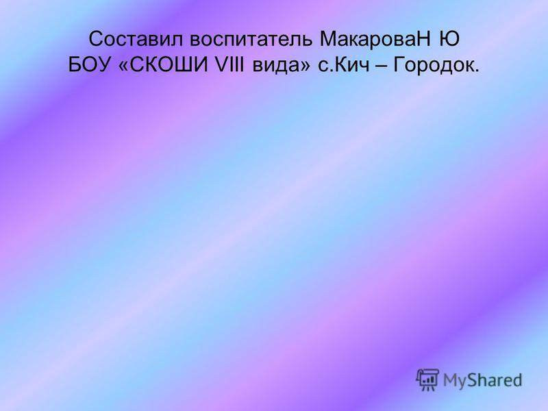 Составил воспитатель МакароваН Ю БОУ «СКОШИ VIII вида» с.Кич – Городок.