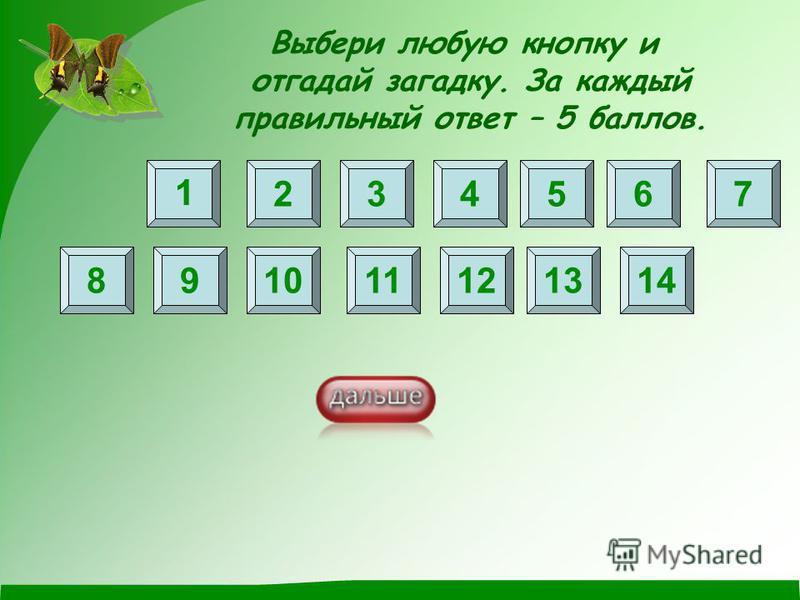 Выбери любую кнопку и отгадай загадку. За каждый правильный ответ – 5 баллов. 1 2 8 3456 91011121314 7