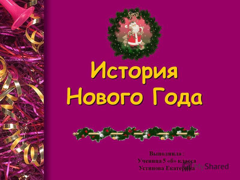 История Нового Года Выполнила : Ученица 5 «б» класса Устинова Екатерина