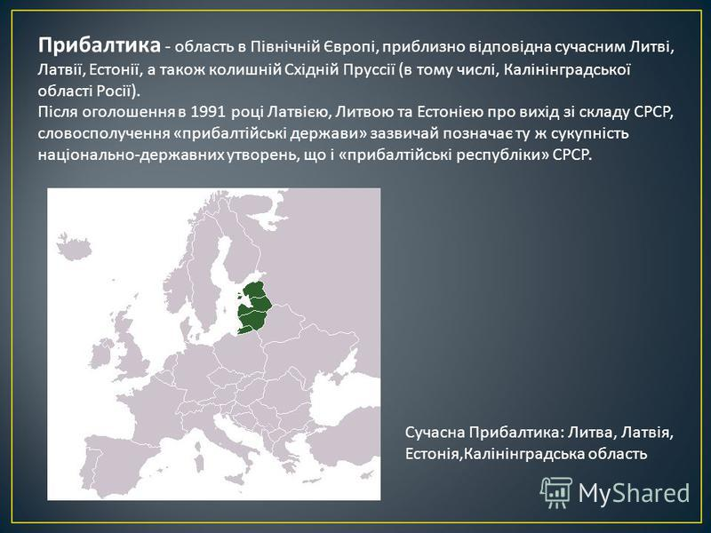 Прибалтика - область в Північній Європі, приблизно відповідна сучасним Литві, Латвії, Естонії, а такое колишній Східній Пруссії ( в тому числі, Калінінградської області Росії ). Після оголошення в 1991 році Латвією, Литвою та Естонією про вихід зі ск