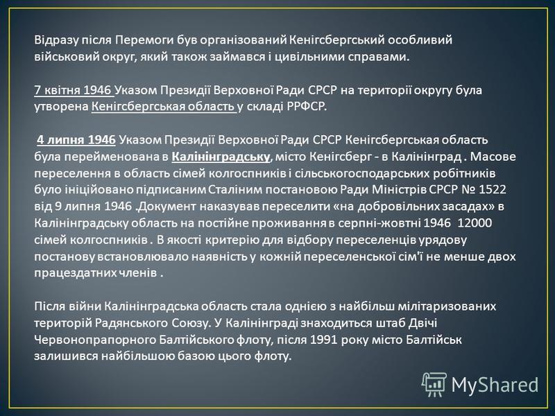 Відразу після Перемоги букв організований Кенігсбергський особливий військовий округ, який такое займався і цивільними справами. 7 квітня 1946 Указом Президії Верховної Ради СРСР на території округу была утворена Кенігсбергськая область у складі РРФС