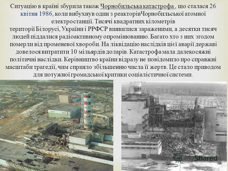 Ситуацію в країні зубрила такое Чорнобильська катастрофа, що сталася 26 квітня 1986, коли вибухнув один з реакторів Чорнобильської атомної електростанції. Тисячі квадратных кілометрів території Білорусі, України і РРФСР виявилися зараженими, а десятк