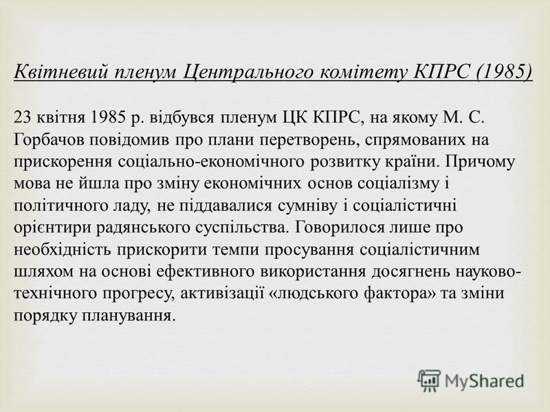 Квітневий пленум Центрального комітету КПРС (1985) 23 квітня 1985 р. відбувся пленум ЦК КПРС, на якому М. С. Горбачов повідомив про планы перетворень, спрямованих на прискорення соціально - економічного розвитку країни. Причому мова не йшла про зміну