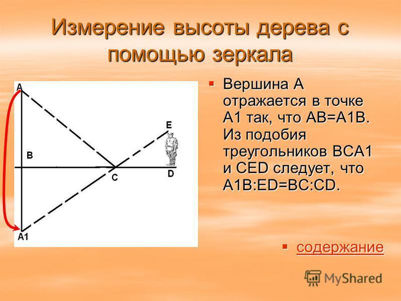 Измерение высоты дерева с помощью зеркала Вершина А отражается в точке А1 так, что АВ=А1В. Из подобия треугольников ВСА1 и СЕD следует, что А1В:ED=BC:CD. Вершина А отражается в точке А1 так, что АВ=А1В. Из подобия треугольников ВСА1 и СЕD следует, чт