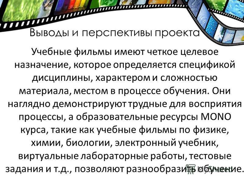 Выводы и перспективы проекта Учебные фильмы имеют четкое целевое назначение, которое определяется спецификой дисциплины, характером и сложностью материала, местом в процессе обучения. Они наглядно демонстрируют трудные для восприятия процессы, а обра