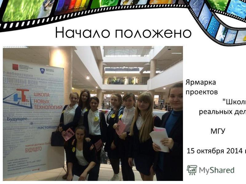 Начало положено Ярмарка проектов Школы реальных дел МГУ 15 октября 2014 г.