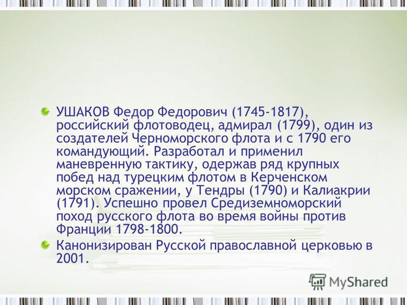 УШАКОВ Федор Федорович (1745-1817), российский флотоводец, адмирал (1799), один из создателей Черноморского флота и с 1790 его командующий. Разработал и применил маневренную тактику, одержав ряд крупных побед над турецким флотом в Керченском морском