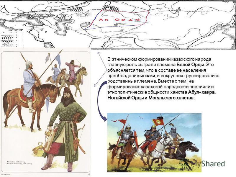В этническом формировании казахского народа главную роль сыграли племена Белой Орды. Это объясняется тем, что в составе ее населения преобладали кыпчаки, и вокруг них группировались родственные племена. Вместе с тем, на формирование казахской народно