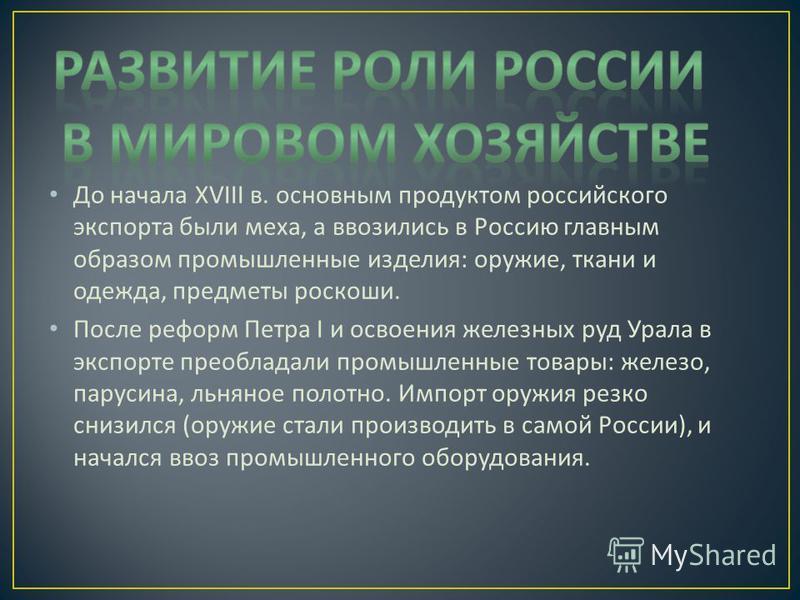 До начала XVIII в. основным продуктом российского экспорта были меха, а ввозились в Россию главным образом промышленные изделия : оружие, ткани и одежда, предметы роскоши. После реформ Петра I и освоения железных руд Урала в экспорте преобладали пром