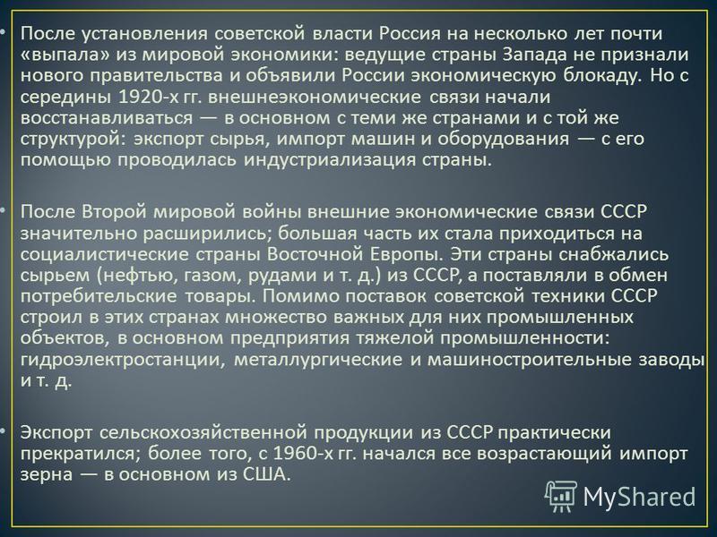 После установления советской власти Россия на несколько лет почти « выпала » из мировой экономики : ведущие страны Запада не признали нового правительства и объявили России экономическую блокаду. Но с середины 1920- х гг. внешнеэкономические связи на