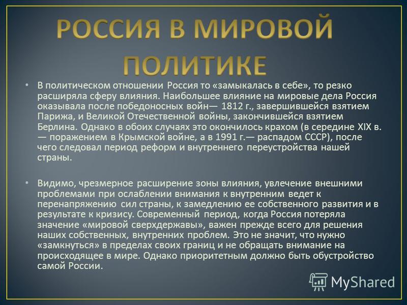 В политическом отношении Россия то « замыкалась в себе », то резко расширяла сферу влияния. Наибольшее влияние на мировые дела Россия оказывала после победоносных войн 1812 г., завершившейся взятием Парижа, и Великой Отечественной войны, закончившейс