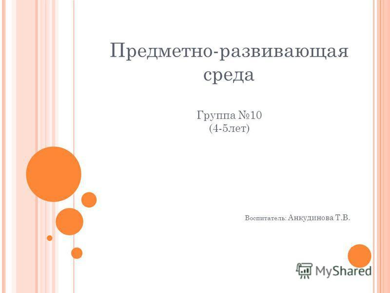 Предметно-развивающая среда Группа 10 (4-5 лет) Воспитатель: Анкудинова Т.В.