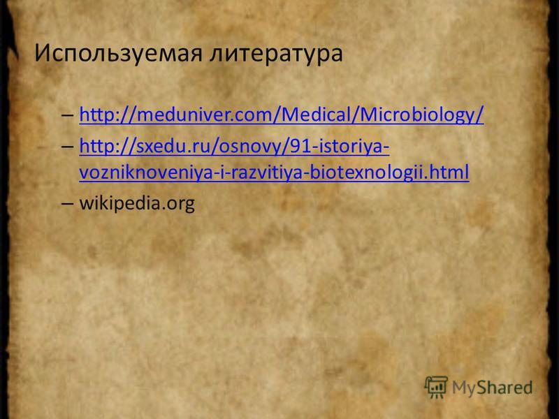 Используемая литература – http://meduniver.com/Medical/Microbiology/ http://meduniver.com/Medical/Microbiology/ – http://sxedu.ru/osnovy/91-istoriya- vozniknoveniya-i-razvitiya-biotexnologii.html http://sxedu.ru/osnovy/91-istoriya- vozniknoveniya-i-r