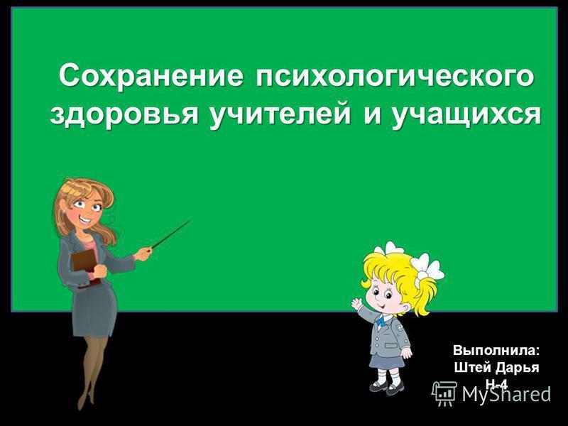 Сохранение психологического здоровья учителей и учащихся Выполнила: Штей Дарья Н-4