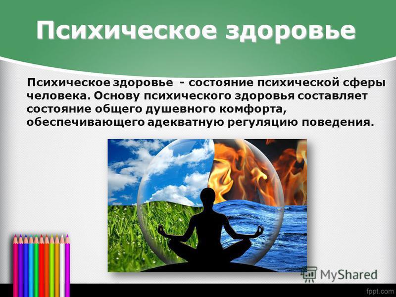 Психическое здоровье Психическое здоровье - состояние психической сферы человека. Основу психического здоровья составляет состояние общего душевного комфорта, обеспечивающего адекватную регуляцию поведения.