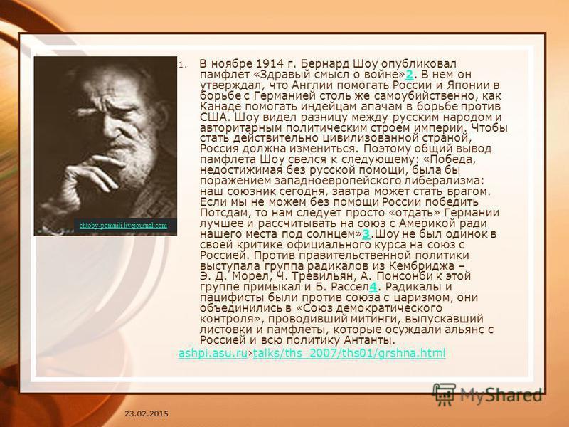 23.02.2015 1. В ноябре 1914 г. Бернард Шоу опубликовал памфлет «Здравый смысл о войне»2. В нем он утверждал, что Англии помогать России и Японии в борьбе с Германией столь же самоубийственно, как Канаде помогать индейцам апачам в борьбе против США. Ш