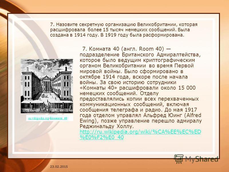 23.02.2015 7. Назовите секретную организацию Великобритании, которая расшифровала более 15 тысяч немецких сообщений. Была создана в 1914 году. В 1919 году была расформирована. 7. Комната 40 (англ. Room 40) подразделение Британского Адмиралтейства, ко