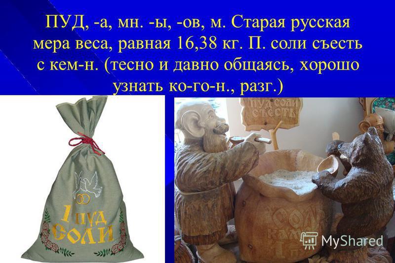 ПУД, -а, мн. -ы, -ов, м. Старая русская мера веса, равная 16,38 кг. П. соли съесть с кем-н. (тесно и давно общаясь, хорошо узнать ко-го-н., разг.)