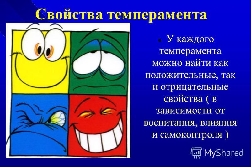 Свойства темперамента У каждого темперамента можно найти как положительные, так и отрицательные свойства ( в зависимости от воспитания, влияния и самоконтроля )