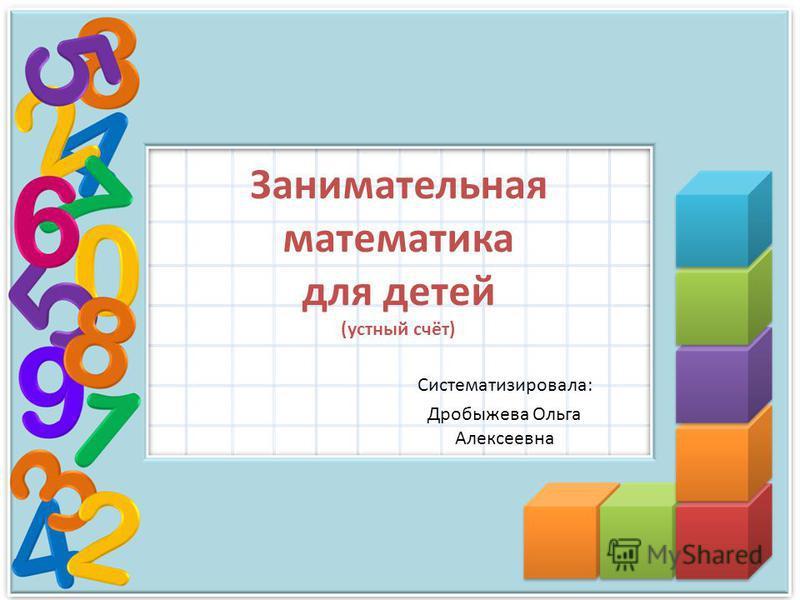 Занимательная математика для детей (устный счёт) Систематизировала: Дробыжева Ольга Алексеевна