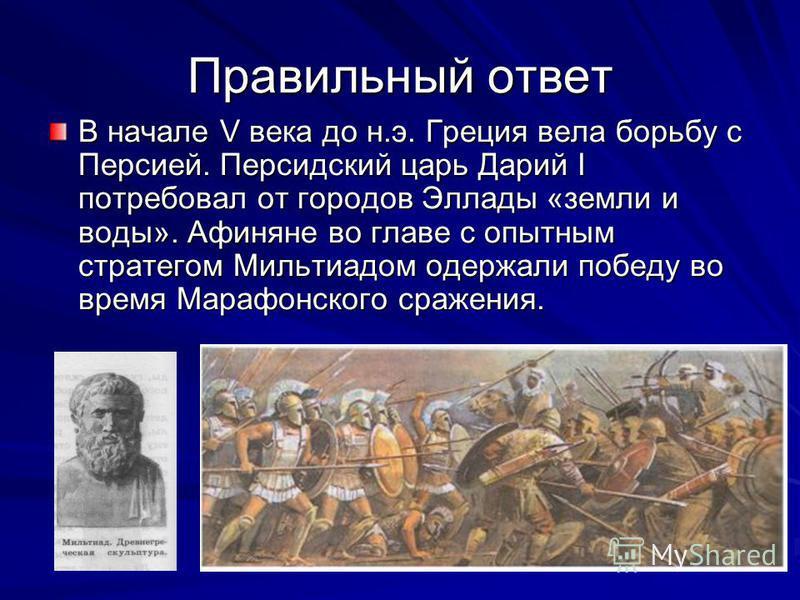 Правильный ответ В начале V века до н.э. Греция вела борьбу с Персией. Персидский царь Дарий I потребовал от городов Эллады «земли и воды». Афиняне во главе с опытным стратегом Мильтиадом одержали победу во время Марафонского сражения.