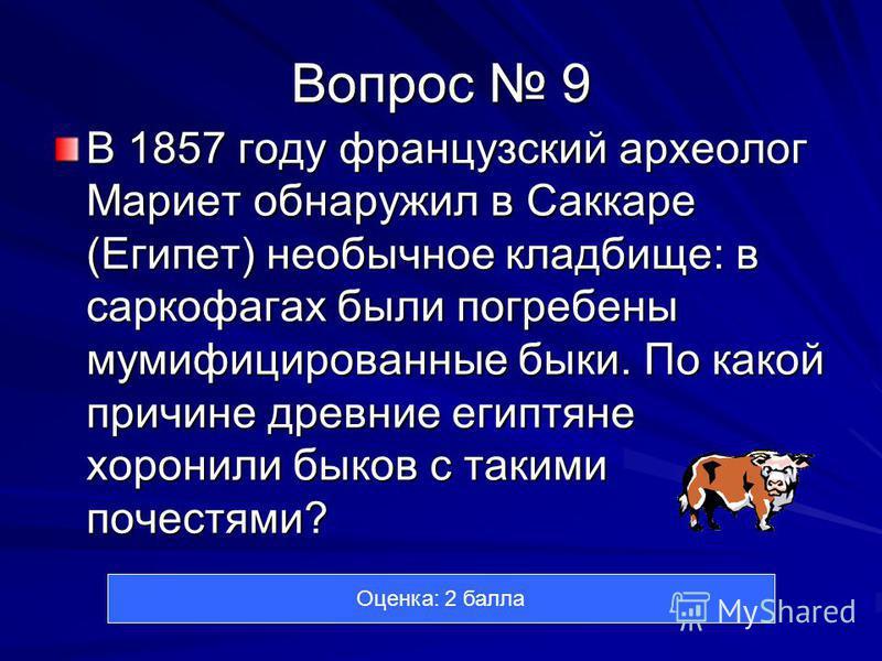 Вопрос 9 В 1857 году французский археолог Мариет обнаружил в Саккаре (Египет) необычное кладбище: в саркофагах были погребены мумифицированные быки. По какой причине древние египтяне хоронили быков с такими почестями? Оценка: 2 балла